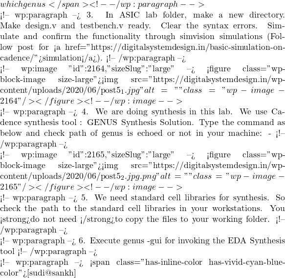 "which genus</span> <!-- /wp:paragraph -->  <!-- wp:paragraph --> 3.  In ASIC lab folder, make a new directory. Make design.v and testbench.v ready. Clear the syntax errors. Simulate and confirm the functionality through simvision simulations (Follow post for <a href=""https://digitalsystemdesign.in/basic-simulation-on-cadence/"">simulation</a>). <!-- /wp:paragraph -->  <!-- wp:image {""id"":2164,""sizeSlug"":""large""} --> <figure class=""wp-block-image size-large""><img src=""https://digitalsystemdesign.in/wp-content/uploads/2020/06/post5_1.jpg"" alt="""" class=""wp-image-2164""/></figure> <!-- /wp:image -->  <!-- wp:paragraph --> 4. We are doing synthesis in this lab. We use Cadence synthesis tool : GENUS Synthesis Solution. Type the command as below and check path of genus is echoed or not in your machine: - <!-- /wp:paragraph -->  <!-- wp:image {""id"":2165,""sizeSlug"":""large""} --> <figure class=""wp-block-image size-large""><img src=""https://digitalsystemdesign.in/wp-content/uploads/2020/06/post5_2.jpg.png"" alt="""" class=""wp-image-2165""/></figure> <!-- /wp:image -->  <!-- wp:paragraph --> 5. We need standard cell libraries for synthesis. So check the path to the standard cell libraries in your workstations. You <strong>do not need </strong>to copy the files to your working folder. <!-- /wp:paragraph -->  <!-- wp:paragraph --> 6. Execute genus -gui for invoking the EDA Synthesis tool <!-- /wp:paragraph -->  <!-- wp:paragraph --> <span class=""has-inline-color has-vivid-cyan-blue-color"">[sudi@sankh]"